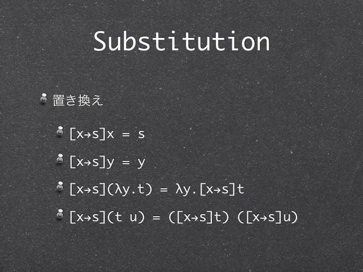 Substitution置き換え [x!s]x = s [x!s]y = y [x!s](λy.t) = λy.[x!s]t [x!s](t u) = ([x!s]t) ([x!s]u)