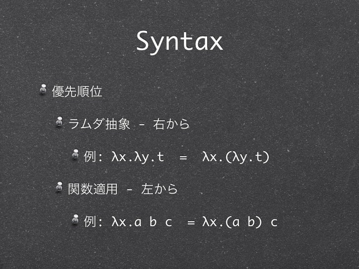 Syntax優先順位 ラムダ抽象 - 右から  例: λx.λy.t    =    λx.(λy.t) 関数適用 - 左から  例: λx.a b c       = λx.(a b) c