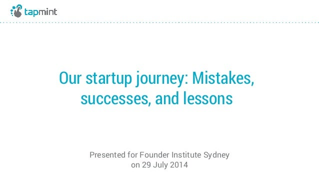 Our startup journey: Mistakes, successes, and lessons Presented for Founder Institute Sydney on 29 July 2014