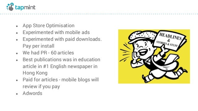 ● App Store Optimisation ● Experimented with mobile ads ● Experimented with paid downloads. Pay per install ● We had PR - ...