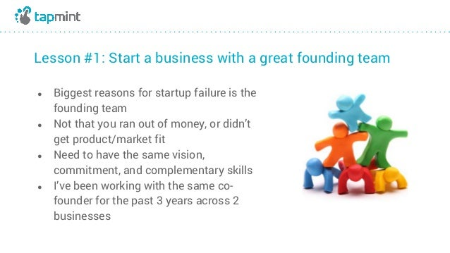 Lesson #1: Start a business with a great founding team ● Biggest reasons for startup failure is the founding team ● Not th...