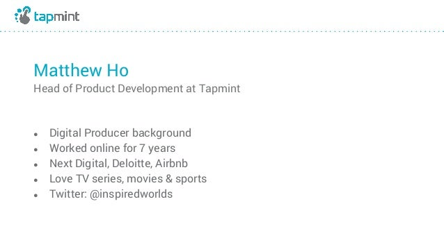 Matthew Ho ● Digital Producer background ● Worked online for 7 years ● Next Digital, Deloitte, Airbnb ● Love TV series, mo...