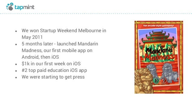 ● We won Startup Weekend Melbourne in May 2011 ● 5 months later - launched Mandarin Madness, our first mobile app on Andro...