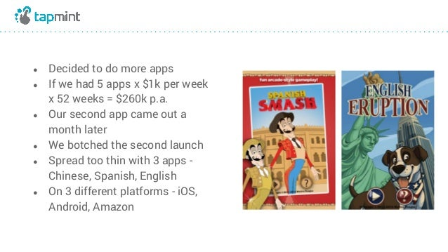 ● Decided to do more apps ● If we had 5 apps x $1k per week x 52 weeks = $260k p.a. ● Our second app came out a month late...