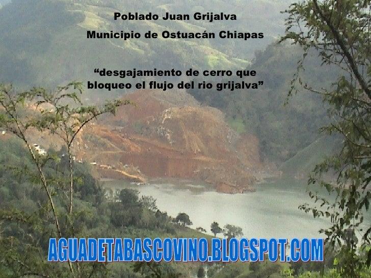 """Poblado Juan Grijalva Municipio de Ostuacán Chiapas """" desgajamiento de cerro que bloqueo el flujo del rio grijalva"""" AGUADE..."""