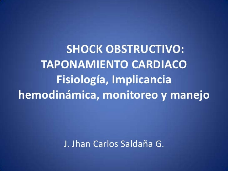 SHOCK OBSTRUCTIVO:   TAPONAMIENTO CARDIACO     Fisiología, Implicanciahemodinámica, monitoreo y manejo       J. Jhan Carlo...