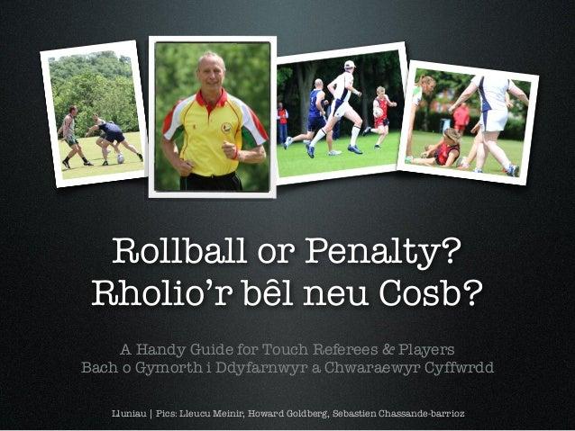 Rollball or Penalty? Rholio'r bȇl neu Cosb? A Handy Guide for Touch Referees & Players Bach o Gymorth i Ddyfarnwyr a Chwar...