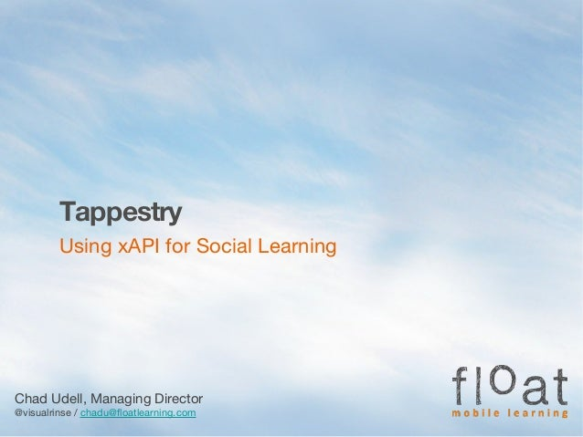 Tappestry Using xAPI for Social Learning Chad Udell, Managing Director @visualrinse / chadu@floatlearning.com