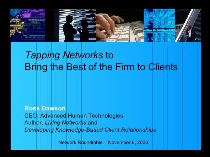 Tapping Networks  to  Bring the Best of the Firm to Clients Network Roundtable – November 6, 2006 Ross Dawson CEO, Advance...