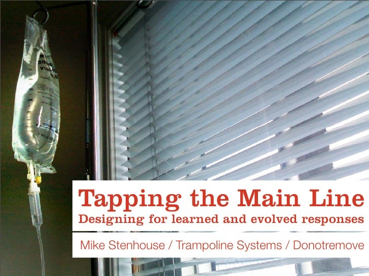 Tapping the Main Line Designing for learned and evolved responses  Mike Stenhouse / Trampoline Systems / Donotremove