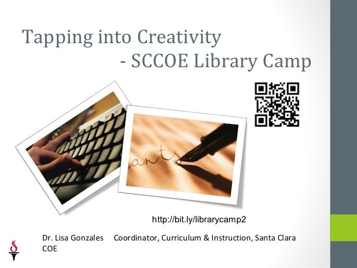 Tapping into Creativity           - SCCOE Library Camp                                http://bit.ly/librarycamp2  Dr. Lisa...