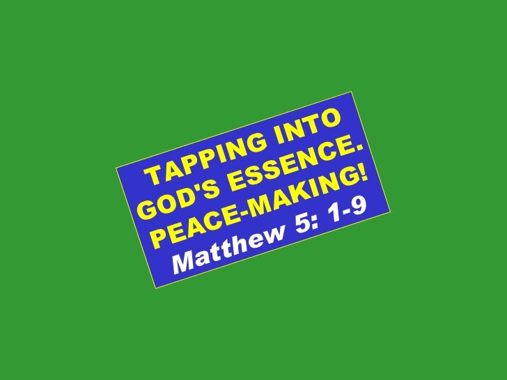 TAPPING INTO GOD'S ESSENCE. PEACE-MAKING! Matthew 5: 1-9