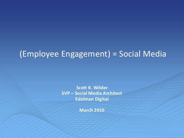 (Employee Engagement) = Social Media<br />Scott K. Wilder<br />SVP – Social Media Architect<br />Edelman Digital<br />Mar...