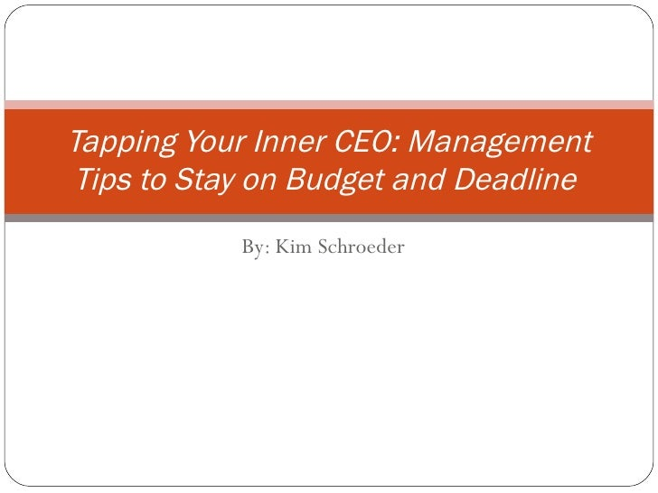 By: Kim Schroeder Tapping Your Inner CEO: Management Tips to Stay on Budget and Deadline