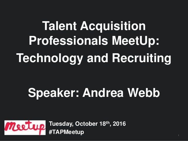 1 Talent Acquisition Professionals MeetUp: Technology and Recruiting Speaker: Andrea Webb Tuesday, October 18th, 2016 #TAP...