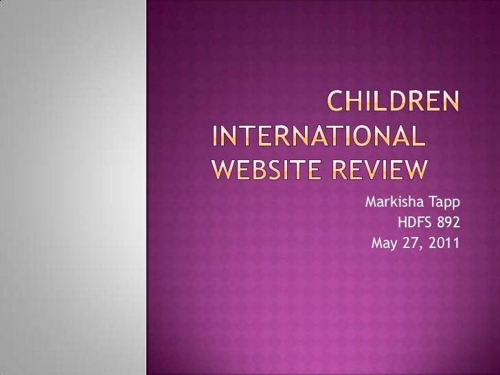 Children InternationalWebsite Review<br />Markisha Tapp<br />HDFS 892<br />May 27, 2011<br />