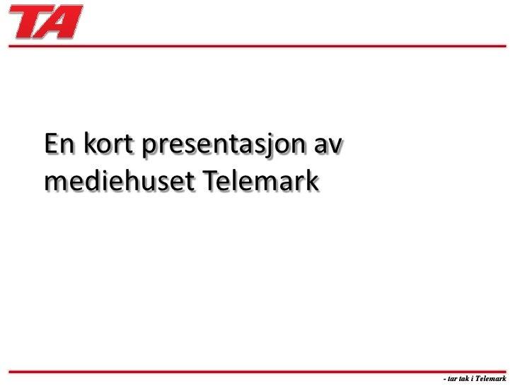 En kort presentasjon av mediehuset Telemark<br />- tar tak i Telemark<br />