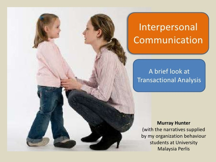 transactional analysis and interpersonal communication case study Ta is designed to increase the communication effectiveness of  realize that all interpersonal communications have  overall goal of transactional analysis.