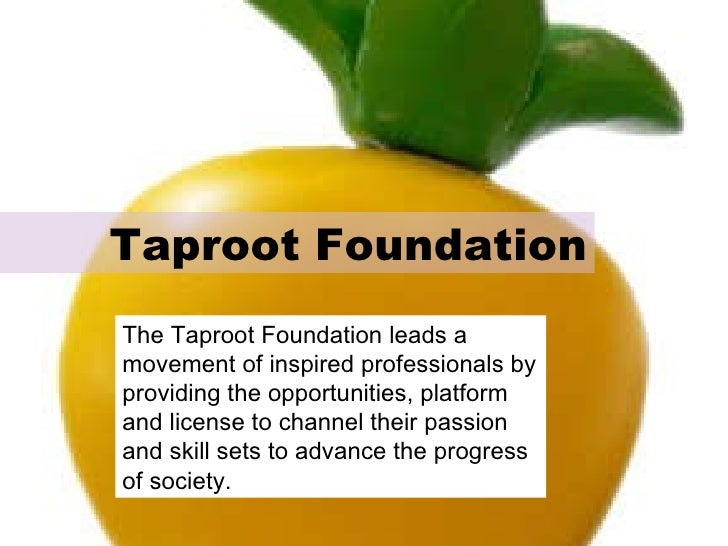 Taproot Foundation The Taproot Foundation leads a movement of inspired professionals by providing the opportunities, platf...
