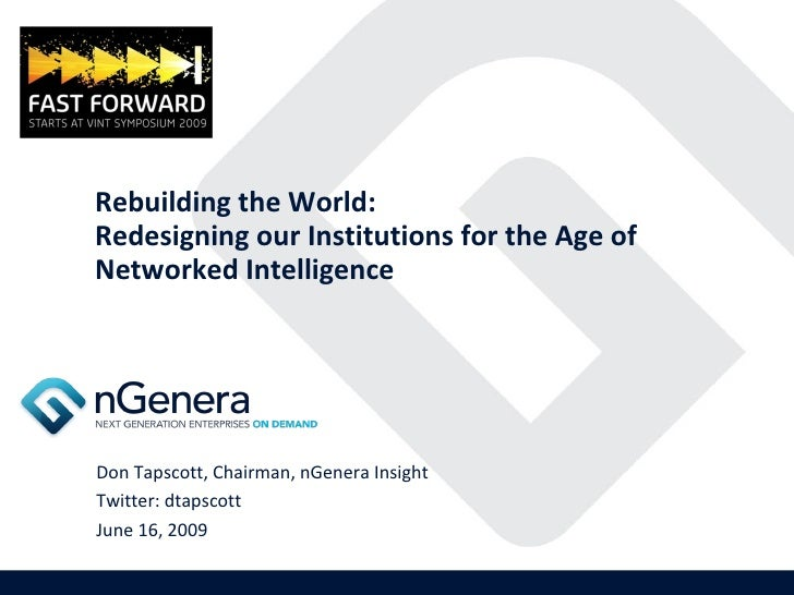 Rebuilding the World: Redesigning our Institutions for the Age of Networked Intelligence Don Tapscott, Chairman, nGenera I...