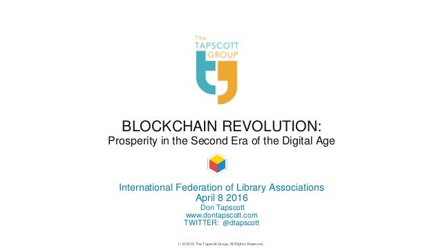 1 | © 2016 The Tapscott Group. All Rights Reserved. BLOCKCHAIN REVOLUTION: Prosperity in the Second Era of the Digital Age...