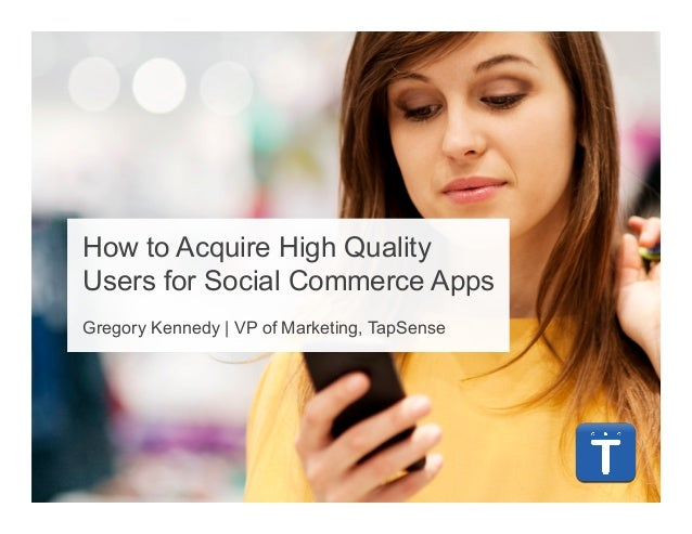 How to Acquire High QualityUsers for Social Commerce AppsGregory Kennedy | VP of Marketing, TapSense