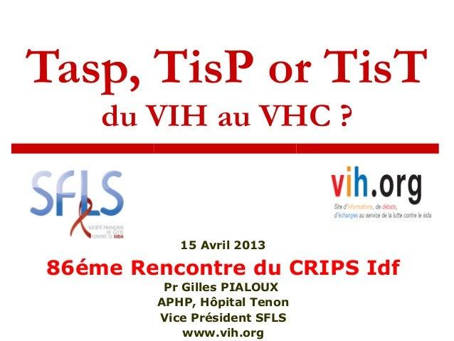 Tasp, TisP or TisTdu VIH au VHC ?15 Avril 201386éme Rencontre du CRIPS IdfPr Gilles PIALOUXAPHP, Hôpital TenonVice Préside...