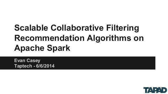 Scalable Collaborative Filtering Recommendation Algorithms on Apache Spark Evan Casey Taptech - 6/6/2014