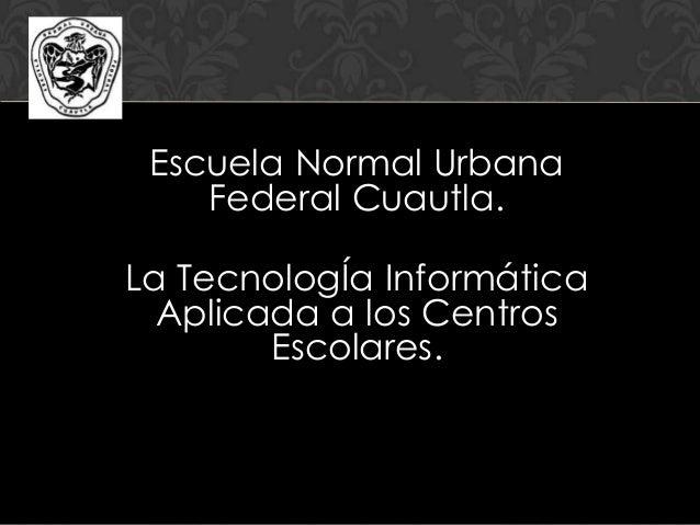 Escuela Normal Urbana Federal Cuautla. La TecnologÍa Informática Aplicada a los Centros Escolares.