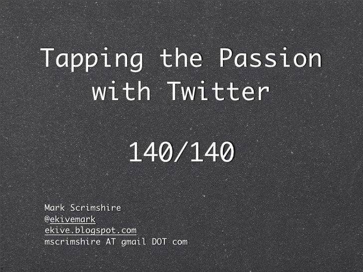 Tapping the Passion     with Twitter                  140/140 Mark Scrimshire @ekivemark ekive.blogspot.com mscrimshire AT...