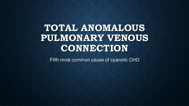 TOTAL ANOMALOUS PULMONARY VENOUS CONNECTION Fifth most common cause of cyanotic CHD