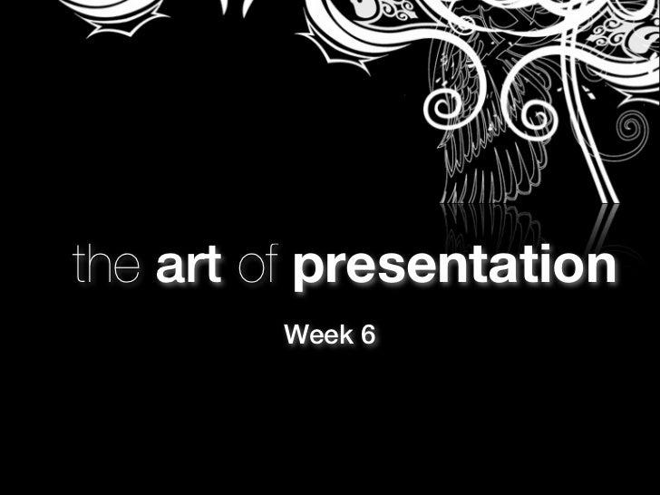 the art of presentation        Week 6