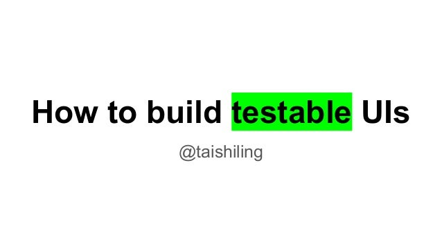 How to build testable UIs @taishiling
