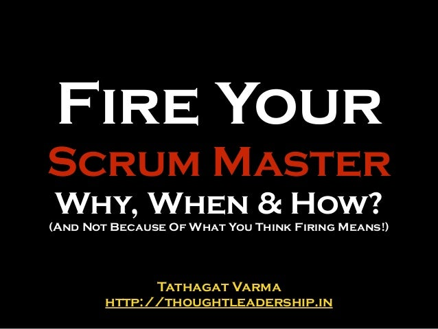 Fire Your Scrum Master Why, When & How? (And Not Because Of What You Think Firing Means!) Tathagat Varma http://thoughtlea...