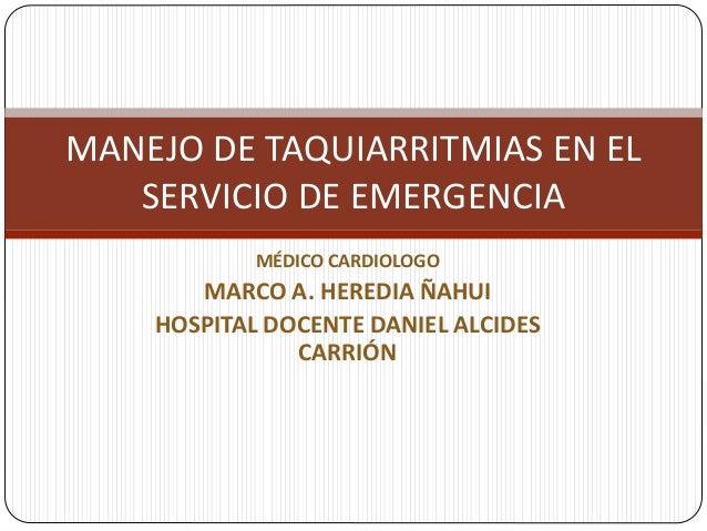 MANEJO DE TAQUIARRITMIAS EN EL  SERVICIO DE EMERGENCIA  MÉDICO CARDIOLOGO  MARCO A. HEREDIA ÑAHUI  HOSPITAL DOCENTE DANIEL...