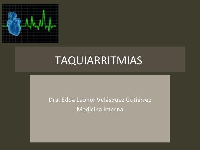 TAQUIARRITMIAS Dra. Edda Leonor Velásquez Gutiérrez Medicina Interna
