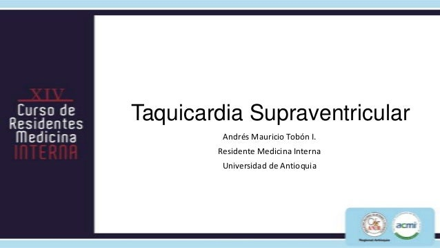 Taquicardia Supraventricular         Andrés Mauricio Tobón I.        Residente Medicina Interna         Universidad de Ant...