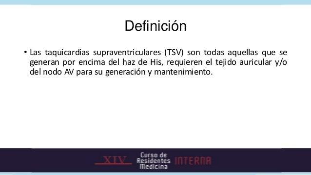 Definición• Las taquicardias supraventriculares (TSV) son todas aquellas que se  generan por encima del haz de His, requie...