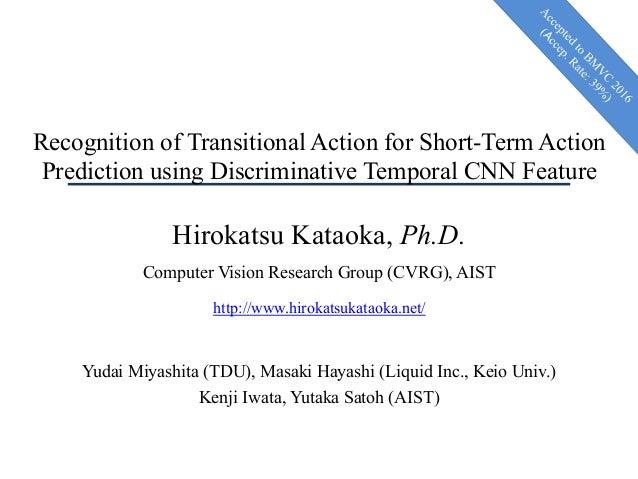 Recognition of Transitional Action for Short-Term Action Prediction using Discriminative Temporal CNN Feature Hirokatsu Ka...