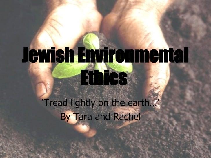Jewish Environmental Ethics   ' Tread lightly on the earth…' By Tara and Rachel
