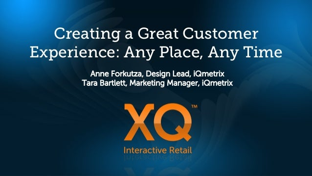 Creating a Great CustomerExperience: Any Place, Any Time        Anne Forkutza, Design Lead, iQmetrix      Tara Bartlett, M...