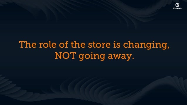 The Future Role of the Store will beQuite Different                 Source: Designing the Next Generation of Retail Places,...