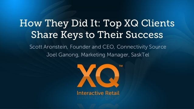 How They Did It: Top XQ Clients  Share Keys to Their Success Scott Aronstein, Founder and CEO, Connectivity Source        ...