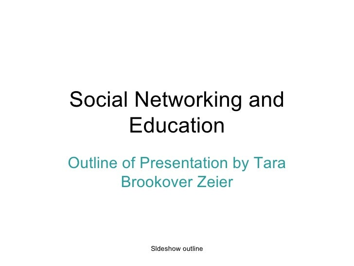 Social Networking and Education Outline of Presentation by Tara Brookover Zeier Sldeshow outline