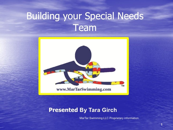 Building your Special Needs           Team     Presented By Tara Girch               MarTar Swimming LLC Proprietary infor...