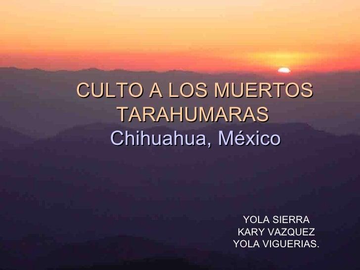 YOLA SIERRA KARY VAZQUEZ YOLA VIGUERIAS. CULTO A LOS MUERTOS TARAHUMARAS Chihuahua, México