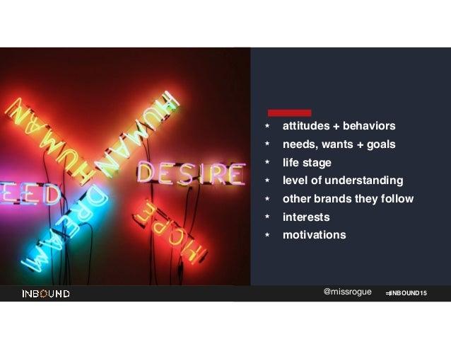 INBOUND15@missrogue ★ attitudes + behaviors! ★ needs, wants + goals! ★ life stage! ★ level of understanding! ★ other brand...