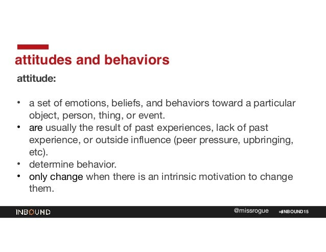 INBOUND15@missrogue attitudes and behaviors attitude:   ! • a set of emotions, beliefs, and behaviors toward a particular ...