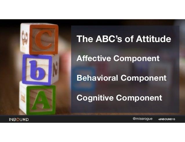 INBOUND15@missrogue The ABC's of Attitude  ! Affective Component ! Behavioral Component  ! Cognitive Component