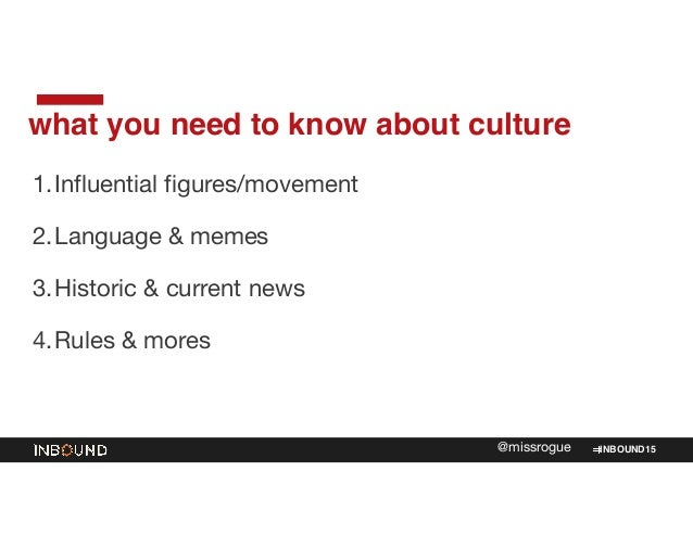 INBOUND15@missrogue what you need to know about culture 1.Influential figures/movement  2.Language & memes  3.Historic & c...